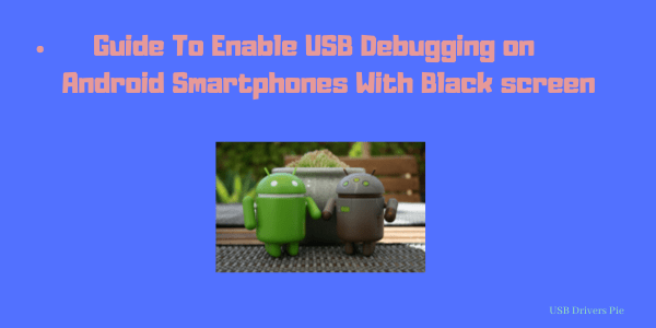 Guide To Enable USB Debugging on Android Smartphones With Black screen